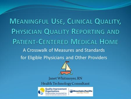 A Crosswalk of Measures and Standards for Eligible Physicians and Other Providers Janet Whitmoyer, RN Health Technology Consultant.