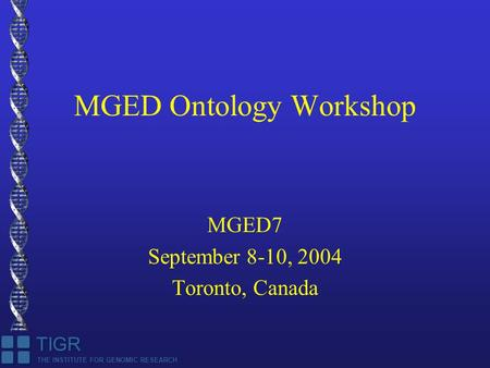 THE INSTITUTE FOR GENOMIC RESEARCH TIGR MGED Ontology Workshop MGED7 September 8-10, 2004 Toronto, Canada.