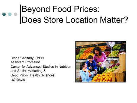 Beyond Food Prices: Does Store Location Matter? Diana Cassady, DrPH Assistant Professor Center for Advanced Studies in Nutrition and Social Marketing &