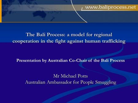 The Bali Process: a model for regional cooperation in the fight against human trafficking Mr Michael Potts Australian Ambassador for People Smuggling Presentation.