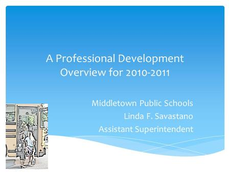 A Professional Development Overview for 2010-2011 Middletown Public Schools Linda F. Savastano Assistant Superintendent.