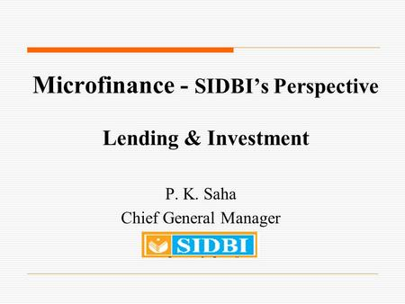 Microfinance - SIDBI's Perspective Lending & Investment P. K. Saha Chief General Manager.
