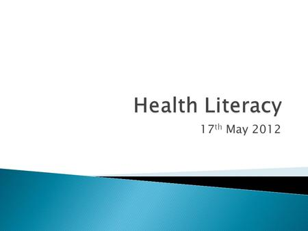 "17 th May 2012. Health Literacy has been defined as ""The degree to which individuals have the capacity to obtain, process and understand basic health."