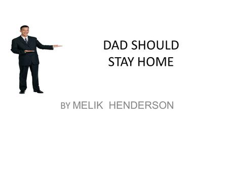 DAD SHOULD STAY HOME BY MELIK HENDERSON. I think dads should stay home.First you might get robbed. Second, your pet might go to the bathroom inside and.