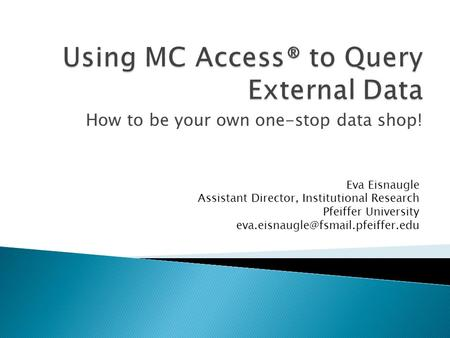 How to be your own one-stop data shop! Eva Eisnaugle Assistant Director, Institutional Research Pfeiffer University