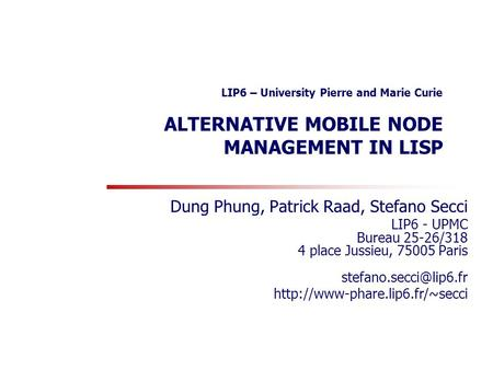 LIP6 – University Pierre and Marie Curie ALTERNATIVE MOBILE NODE MANAGEMENT IN LISP Dung Phung, Patrick Raad, Stefano Secci LIP6 - UPMC Bureau 25-26/318.