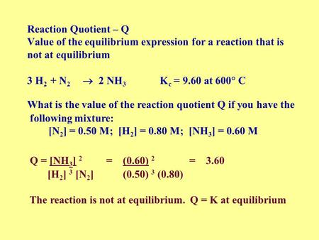 Reaction Quotient – Q Value of the equilibrium expression for a reaction that is not at equilibrium 3 H2 + N2  2 NH3 Kc = 9.60.