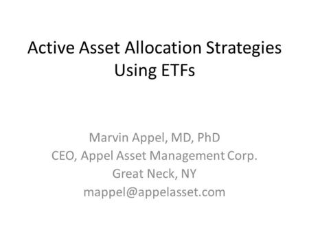 Active Asset Allocation Strategies Using ETFs Marvin Appel, MD, PhD CEO, Appel Asset Management Corp. Great Neck, NY
