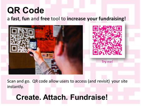 QR Code a fast, fun and free tool to increase your fundraising! Create. Attach. Fundraise! Scan and go. QR code allow users to access (and revisit) your.