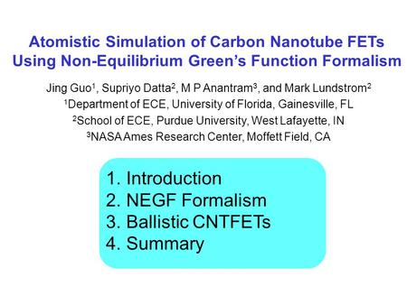 Atomistic Simulation of Carbon Nanotube FETs Using Non-Equilibrium Green's Function Formalism Jing Guo 1, Supriyo Datta 2, M P Anantram 3, and Mark Lundstrom.