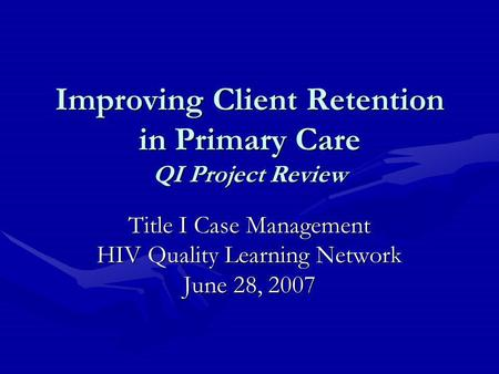 Improving Client Retention in Primary Care QI Project Review Title I Case Management HIV Quality Learning Network June 28, 2007.