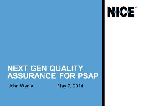 NEXT GEN QUALITY ASSURANCE FOR PSAP John WyniaMay 7, 2014.