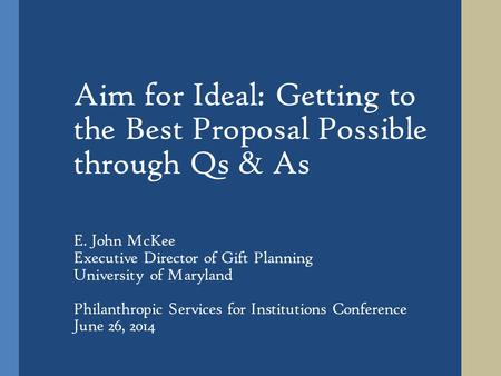 Aim for Ideal: Getting to the Best Proposal Possible through Qs & As E. John McKee Executive Director of Gift Planning University of Maryland Philanthropic.