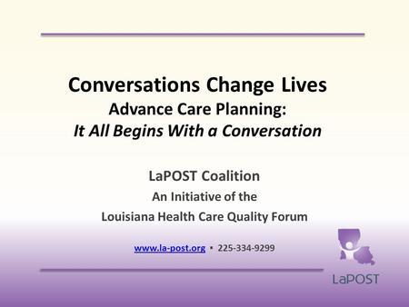 Conversations Change Lives Advance Care Planning: It All Begins With a Conversation LaPOST Coalition An Initiative of the Louisiana Health Care Quality.
