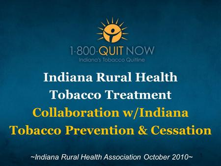 1 Indiana Rural Health Tobacco Treatment Collaboration w/Indiana Tobacco Prevention & Cessation ~Indiana Rural Health Association October 2010~