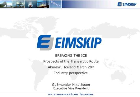 BREAKING THE ICE Prospects of the Transarctic Route Akureyri, Iceland March 28 th Industry perspective Guðmundur Nikulásson Executive Vice President.