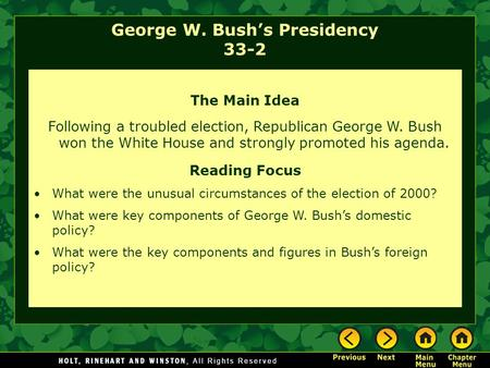George W. Bush's Presidency 33-2 The Main Idea Following a troubled election, Republican George W. Bush won the White House and strongly promoted his agenda.