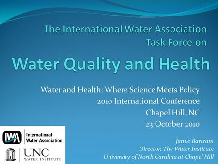 Water and Health: Where Science Meets Policy 2010 International Conference Chapel Hill, NC 23 October 2010 Jamie Bartram Director, The Water Institute.
