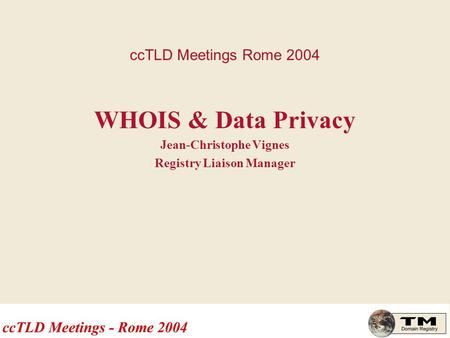 CcTLD Meetings Rome 2004 WHOIS & Data Privacy Jean-Christophe Vignes Registry Liaison Manager.
