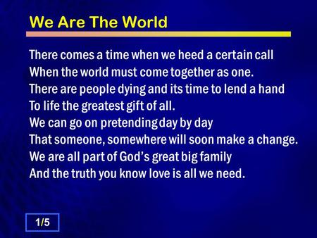 We Are The World There comes a time when we heed a certain call When the world must come together as one. There are people dying and its time to lend a.