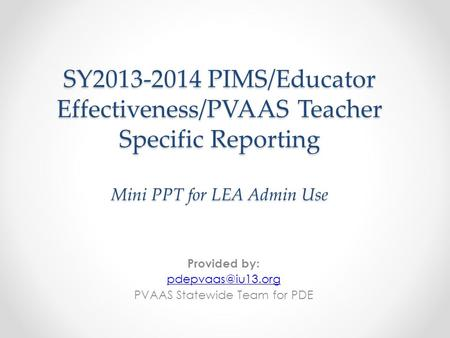 SY2013-2014 PIMS/Educator Effectiveness/PVAAS Teacher Specific Reporting Mini PPT for LEA Admin Use Provided by: PVAAS Statewide Team.