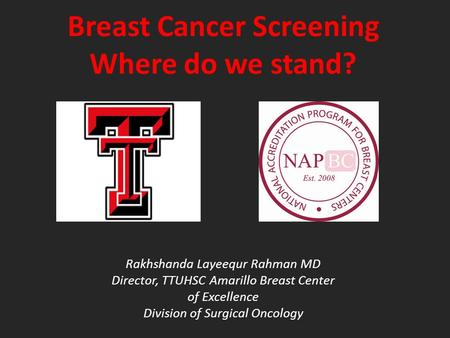 Breast Cancer Screening Where do we stand? Rakhshanda Layeequr Rahman MD Director, TTUHSC Amarillo Breast Center of Excellence Division of Surgical Oncology.