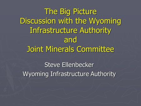 The Big Picture Discussion with the Wyoming Infrastructure Authority and Joint Minerals Committee Steve Ellenbecker Wyoming Infrastructure Authority.