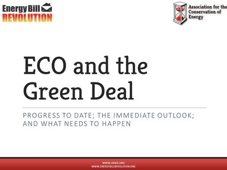 ECO and the Green Deal PROGRESS TO DATE; THE IMMEDIATE OUTLOOK; AND WHAT NEEDS TO HAPPEN WWW.UKACE.ORG WWW.ENERGYBILLREVOLUTION.ORG.