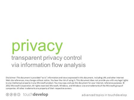 "Advanced topics in touchdevelop privacy transparent privacy control via information flow analysis Disclaimer: This document is provided ""as-is"". Information."