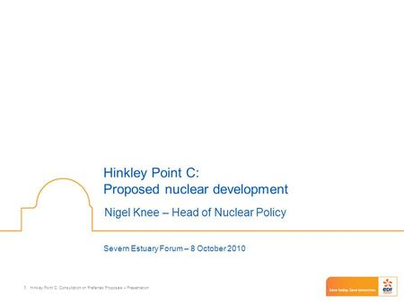 Hinkley Point C: Consultation on Preferred Proposals – Presentation 1 Hinkley Point C: Proposed nuclear development Nigel Knee – Head of Nuclear Policy.
