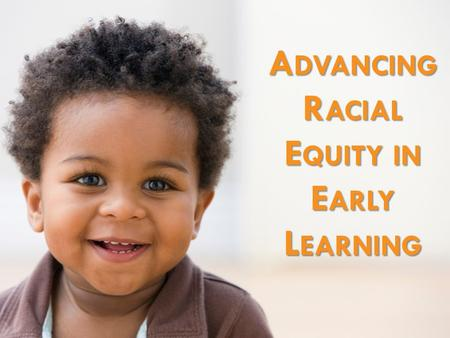 A DVANCING R ACIAL E QUITY IN E ARLY L EARNING. In Washington, we work together so that all children start life with a solid foundation for success, based.