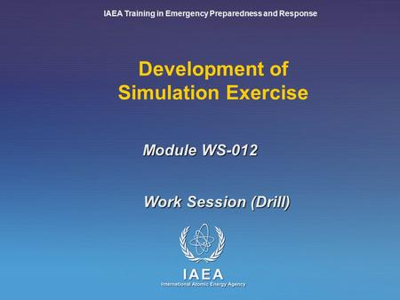 IAEA Training in Emergency Preparedness and Response Development of Simulation Exercise Work Session (Drill) Module WS-012.