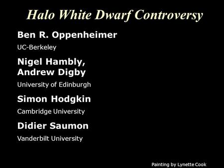 Halo White Dwarf Controversy Painting by Lynette Cook Ben R. Oppenheimer UC-Berkeley Nigel Hambly, Andrew Digby University of Edinburgh Simon Hodgkin Cambridge.