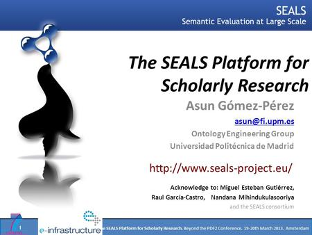 Asun Gómez-Pérez. The SEALS Platform for Scholarly Research. Beyond the PDF2 Conference. 19-20th March 2013. Amsterdam The SEALS Platform for Scholarly.