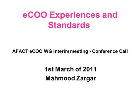 AFACT eCOO WG interim meeting - Conference Call 1st March of 2011 Mahmood Zargar eCOO Experiences and Standards.