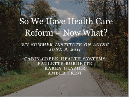 WV SUMMER INSTITUTE ON AGING JUNE 8, 2011 CABIN CREEK HEALTH SYSTEMS PAULETTE BURDETTE KAREN GLAZIER AMBER CRIST So We Have Health Care Reform – Now What.
