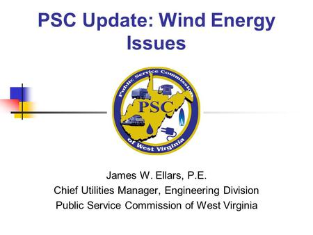 PSC Update: Wind Energy Issues James W. Ellars, P.E. Chief Utilities Manager, Engineering Division Public Service Commission of West Virginia.