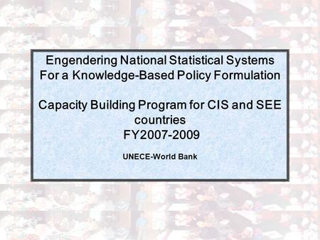 1 Engendering National Statistical Systems For a Knowledge-Based Policy Formulation Capacity Building Program for CIS and SEE countries FY2007-2009 UNECE-World.