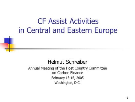 1 CF Assist Activities in Central and Eastern Europe Helmut Schreiber Annual Meeting of the Host Country Committee on Carbon Finance February 15-16, 2005.