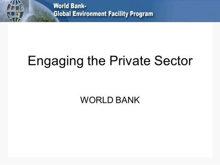 Engaging the Private Sector WORLD BANK. Extensive private sector engagement PPPs: Bank Group trust fund contributions from foundations and corporations.