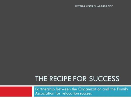 THE RECIPE FOR SUCCESS Partnership between the Organization and the Family Association for relocation success ©WBG & WBFN, March 2010, FIGT.