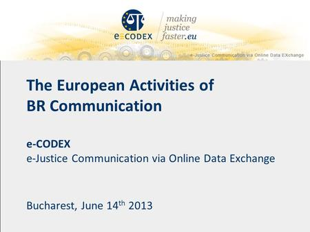The European Activities of BR Communication e-CODEX e-Justice Communication via Online Data Exchange Bucharest, June 14 th 2013.