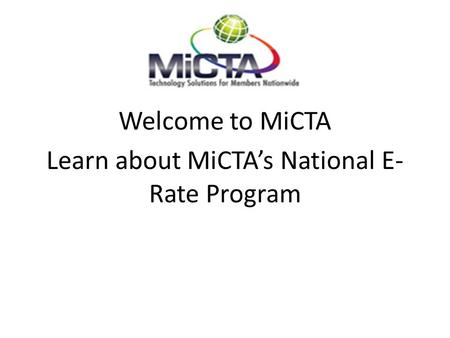 Welcome to MiCTA Learn about MiCTA's National E- Rate Program.