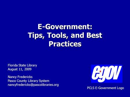 E-Government: Tips, Tools, and Best Practices Florida State Library August 11, 2009 Nancy Fredericks Pasco County Library System