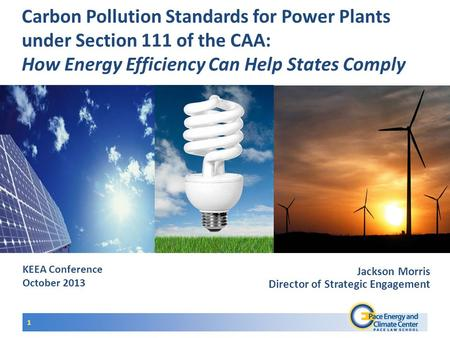 KEEA Conference October 2013 Carbon Pollution Standards for Power Plants under Section 111 of the CAA: How Energy Efficiency Can Help States Comply 1 Jackson.