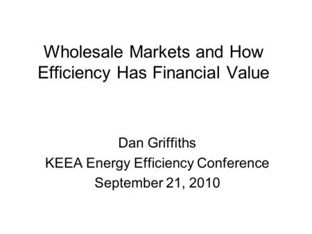 Wholesale Markets and How Efficiency Has Financial Value Dan Griffiths KEEA Energy Efficiency Conference September 21, 2010.