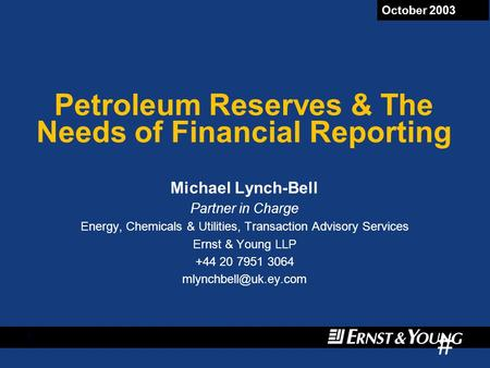 # 1 October 2003 Petroleum Reserves & The Needs of Financial Reporting Michael Lynch-Bell Partner in Charge Energy, Chemicals & Utilities, Transaction.