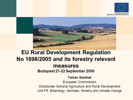 Tamas Szedlak European Commission Directorate General Agriculture and Rural Development Unit F6. Bioenergy, biomass, forestry and climate change EU Rural.