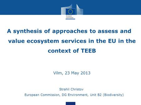 A synthesis of approaches to assess and value ecosystem services in the EU in the context of TEEB Vilm, 23 May 2013 Strahil Christov European Commission,