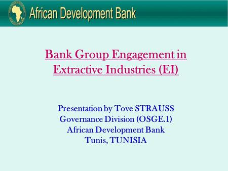 Bank Group Engagement in Extractive Industries (EI) Presentation by Tove STRAUSS Governance Division (OSGE.1) African Development Bank Tunis, TUNISIA.